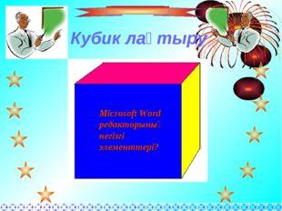 Кубик лақтыру Microsoft Word редакторының негізгі элементтері?
