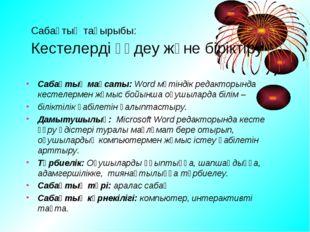Сабақтың тақырыбы: Кестелерді өңдеу және біріктіру Сабақтың мақсаты: Word мәт