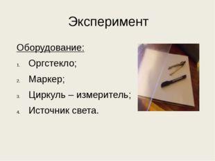 Эксперимент Оборудование: Оргстекло; Маркер; Циркуль – измеритель; Источник с