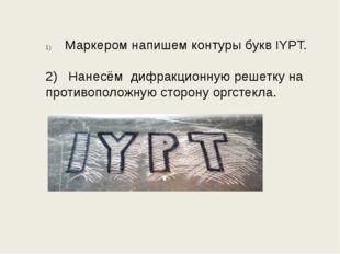 Маркером напишем контуры букв IYPT. 2) Нанесём дифракционную решетку на проти