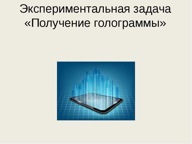 Экспериментальная задача «Получение голограммы»