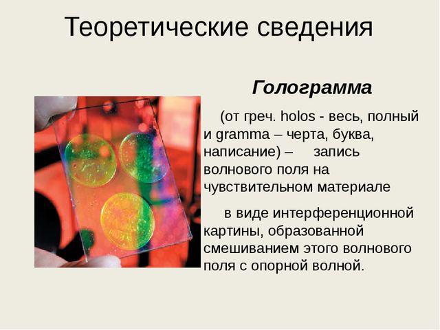 Теоретические сведения Голограмма (от греч. holos - весь, полный и gramma – ч...