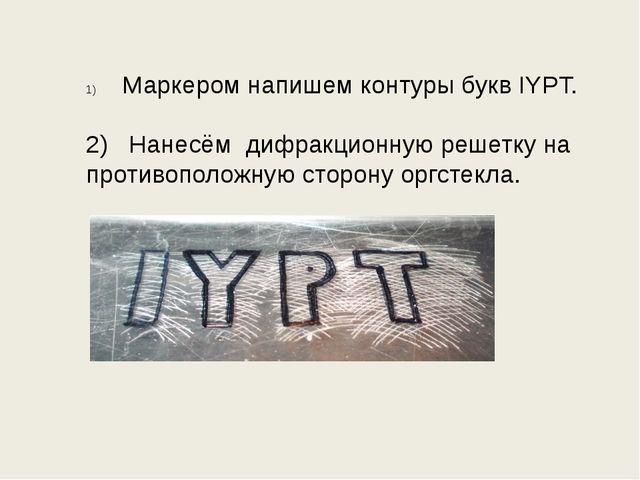 Маркером напишем контуры букв IYPT. 2) Нанесём дифракционную решетку на проти...