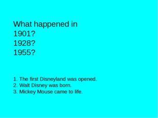 What happened in 1901? 1928? 1955? The first Disneyland was opened. Walt Disn