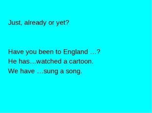 Just, already or yet? Have you been to England …? He has…watched a cartoon. W