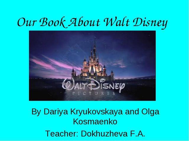 Our Book About Walt Disney By Dariya Kryukovskaya and Olga Kosmаenko Teacher:...