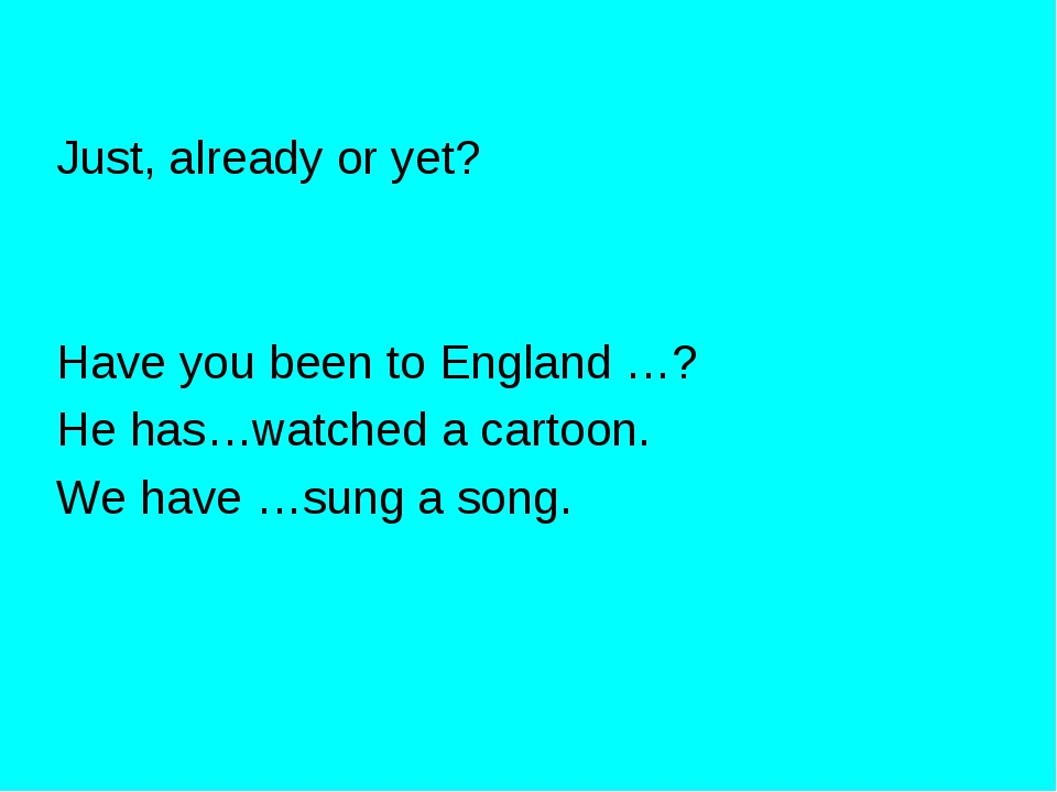 Just, already or yet? Have you been to England …? He has…watched a cartoon. W...