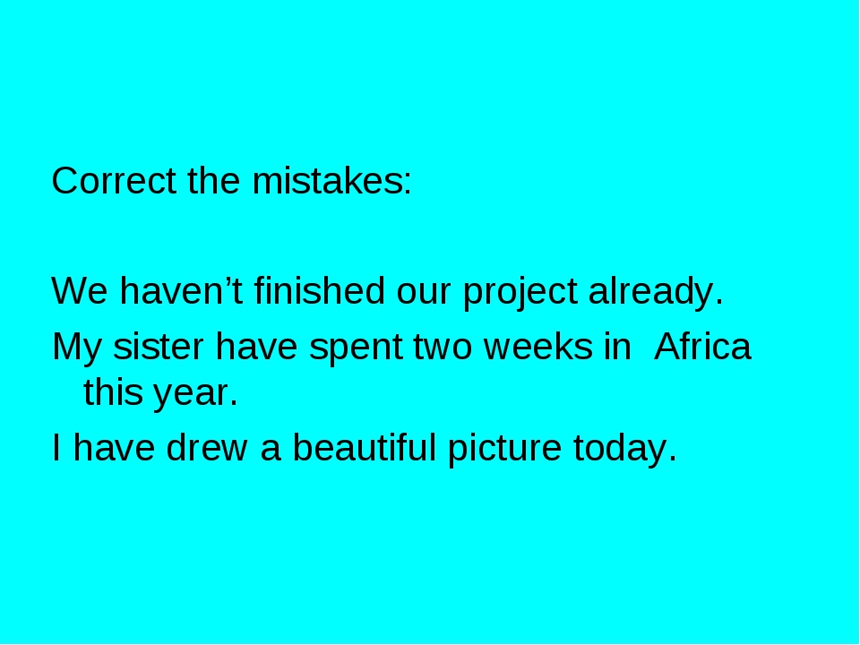 Correct the mistakes: We haven't finished our project already. My sister have...