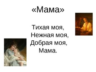 «Мама» Тихая моя, Нежная моя, Добрая моя, Мама.