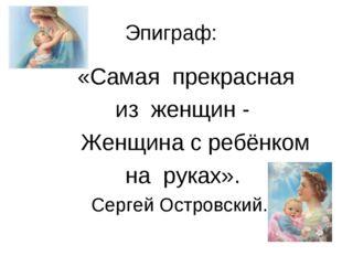 Эпиграф: «Самая прекрасная из женщин - Женщина с ребёнком на руках». Сергей О