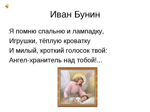 Иван Бунин Я помню спальню и лампадку, Игрушки, тёплую кроватку И милый, крот...