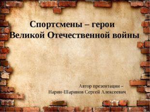 Спортсмены – герои Великой Отечественной войны Автор презентации – Нарин-Шари