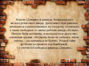 Играли «Динамо» и команда Ленинградского металлургического завода. Зрителями