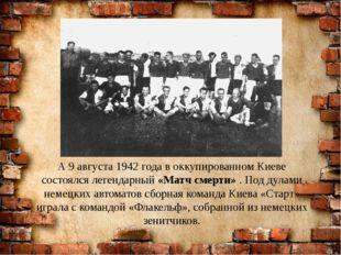 А 9 августа 1942 года в оккупированном Киеве состоялся легендарный «Матч смер