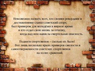Невозможно назвать всех, кто своими рекордами и достижениями славил советский