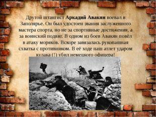 Другой штангист Аркадий Авакян воевал в Заполярье. Он был удостоен звания зас