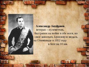 Александр Ануфриев, ветеран – пулемётчик, был ранен на войне в обе ноги, но с