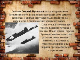 Семь суток Булочкин нёс тяжело раненого лётчика и спас его. После войны Георг