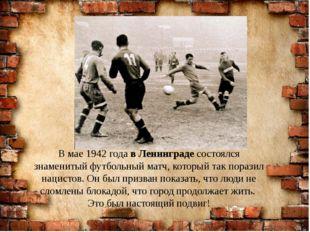 В мае 1942 года в Ленинграде состоялся знаменитый футбольный матч, который та