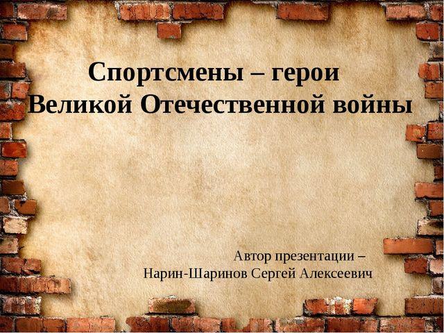 Спортсмены – герои Великой Отечественной войны Автор презентации – Нарин-Шари...