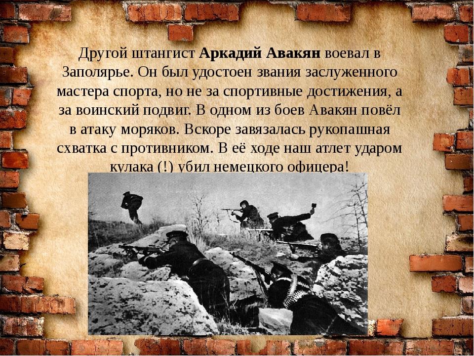 Другой штангист Аркадий Авакян воевал в Заполярье. Он был удостоен звания зас...
