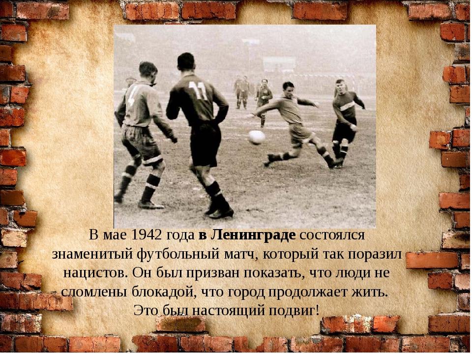 В мае 1942 года в Ленинграде состоялся знаменитый футбольный матч, который та...