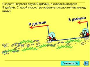 * Показать (3) Скорость первого паука 9 дм/мин, а скорость второго 5 дм/мин.