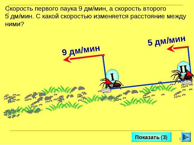 * Показать (3) Скорость первого паука 9 дм/мин, а скорость второго 5 дм/мин....