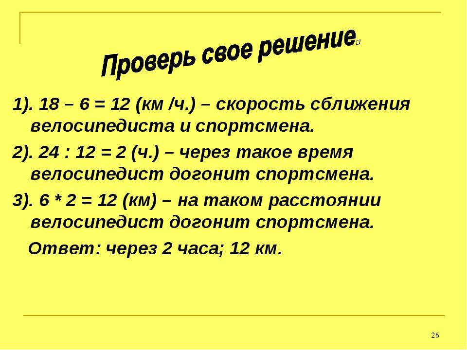 * 1). 18 – 6 = 12 (км /ч.) – скорость сближения велосипедиста и спортсмена. 2...
