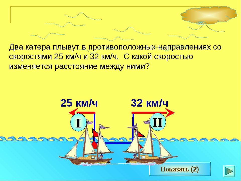 * Два катера плывут в противоположных направлениях со скоростями 25 км/ч и 32...