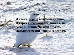 И стоит берёза в сонной тишине, И горят снежинки в золотом огне. А заря, лен