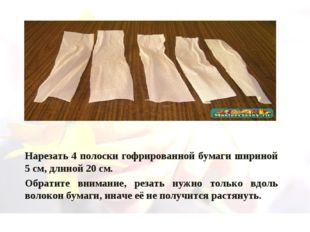 Нарезать 4 полоски гофрированной бумаги шириной 5 см, длиной 20 см. Обратите