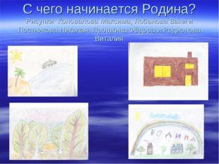 С чего начинается Родина? Рисунки Коновалова Максима, Лобанова Вани и Постник