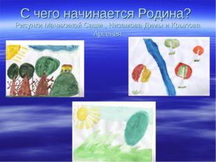 С чего начинается Родина? Рисунки Мачихиной Саши , Низамова Димы и Крылова Ар