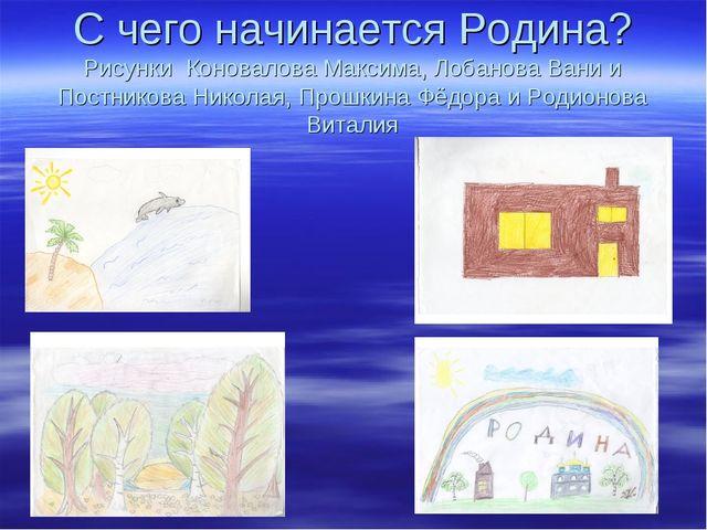 С чего начинается Родина? Рисунки Коновалова Максима, Лобанова Вани и Постник...