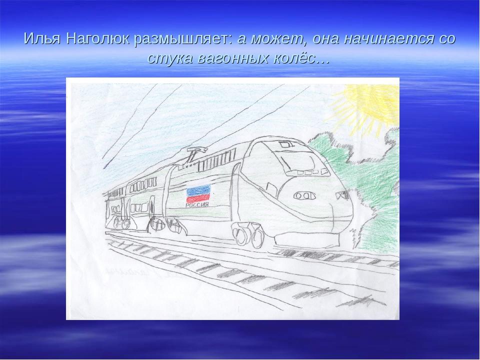 Илья Наголюк размышляет: а может, она начинается со стука вагонных колёс…