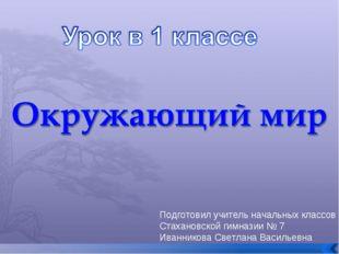 Подготовил учитель начальных классов Стахановской гимназии № 7 Иванникова Све