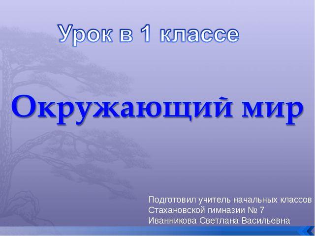 Подготовил учитель начальных классов Стахановской гимназии № 7 Иванникова Све...