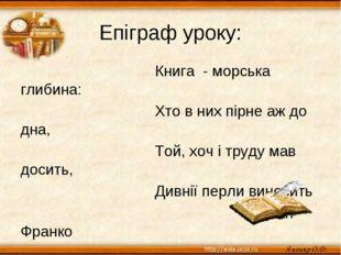 Епіграф уроку: Книга - морська глибина: Хто в них пірне аж до дна, Той, хоч і