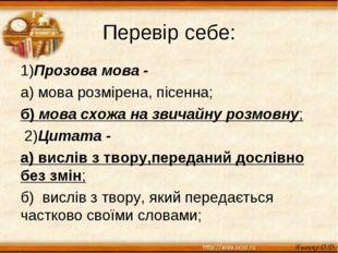 Перевір себе: 1)Прозова мова - а) мова розмірена, пісенна; б) мова схожа на з