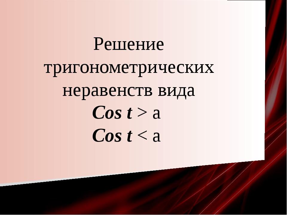 Решение тригонометрических неравенств вида Cos t > a Cos t < a