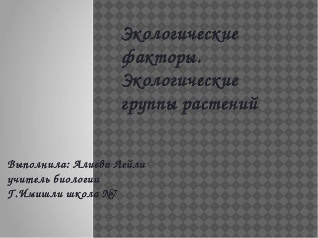 Экологические факторы. Экологические группы растений Выполнила: Алиева Лейли...
