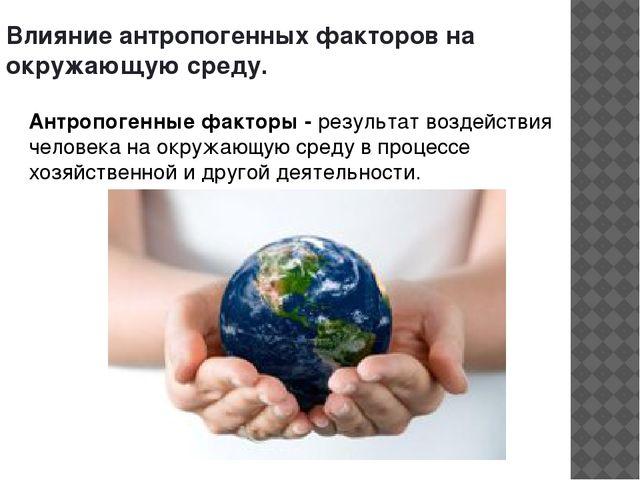 Влияние антропогенных факторов на окружающую среду. Антропогенные факторы - р...