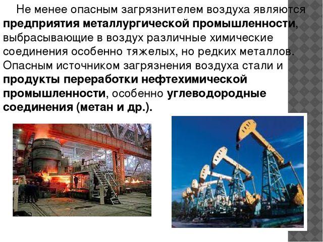 Не менее опасным загрязнителем воздуха являются предприятия металлургической...