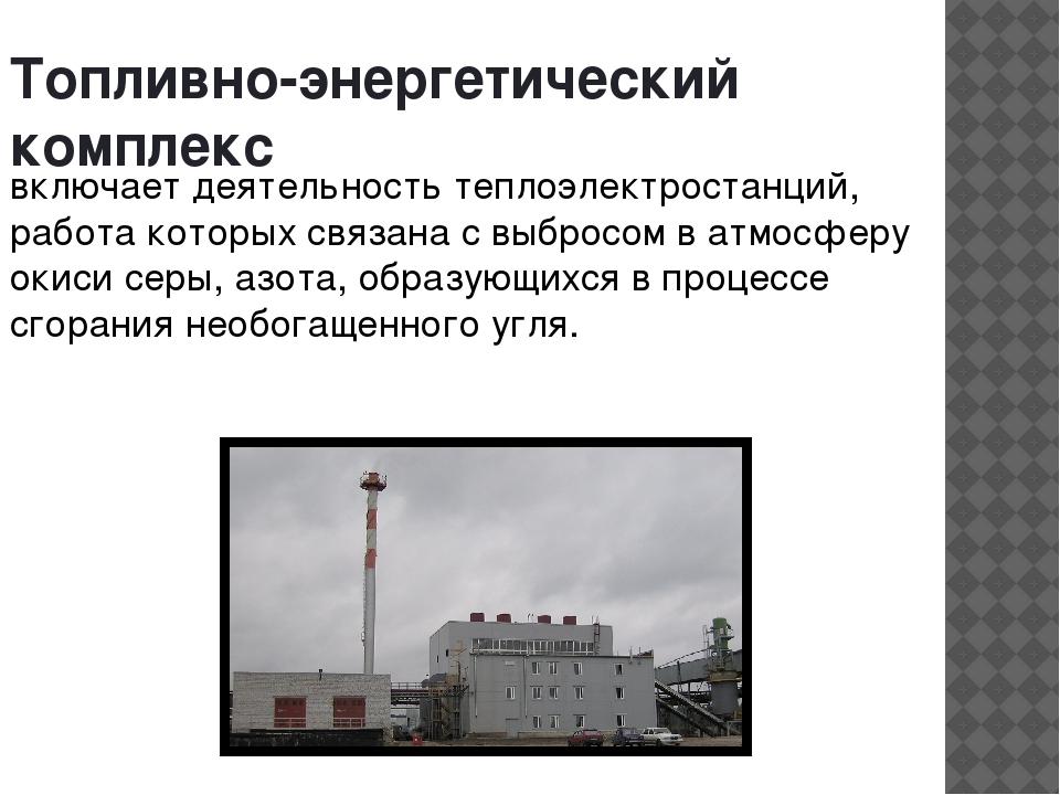 Топливно-энергетический комплекс включает деятельность теплоэлектростанций, р...
