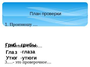 План проверки 1. Произношу … 2.Изменяю слово… 3.…- это проверочное… 4.В слове