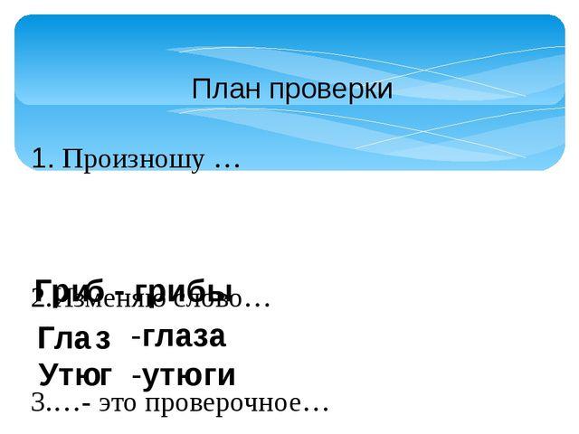 План проверки 1. Произношу … 2.Изменяю слово… 3.…- это проверочное… 4.В слове...