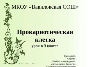 МКОУ «Вавиловская СОШ» Прокариотическая клетка урок в 9 классе Выполнила: Сар