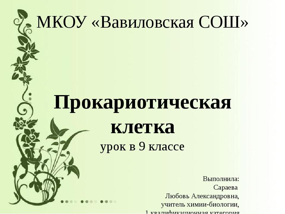 МКОУ «Вавиловская СОШ» Прокариотическая клетка урок в 9 классе Выполнила: Сар...