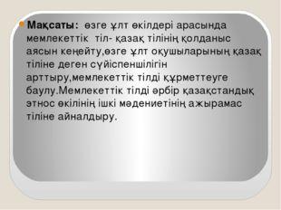 Мақсаты: өзге ұлт өкілдері арасында мемлекеттік тіл- қазақ тілінің қолданыс